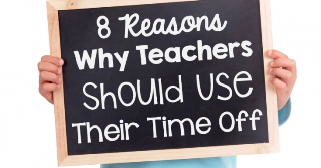 8 Reasons Why Teachers Should Use Their Time Off