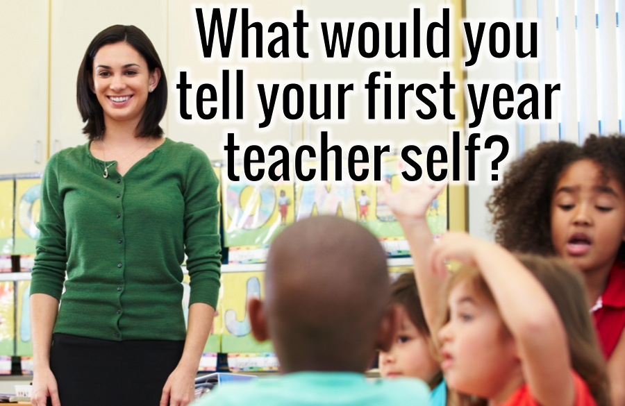 What Would You Tell Your First Year Teacher Self?