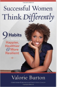 Valorie Burton's book, Successful Women Think Differently!  An amazing read about being happier, healthier, and more resilient.