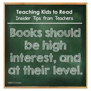 Teaching Kids to Read - Insider Tips from Teachers - Books should be of high interest and at their level.