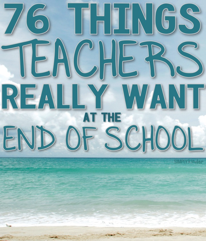 76 Things Teachers Really Want at the End of the School Year